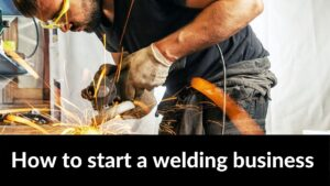 How to start a welding business and take it to the next level of success